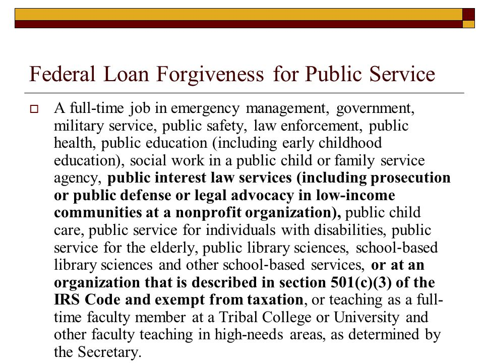 Federal Loan Forgiveness for Public Service  A full-time job in emergency management, government, military service, public safety, law enforcement, p