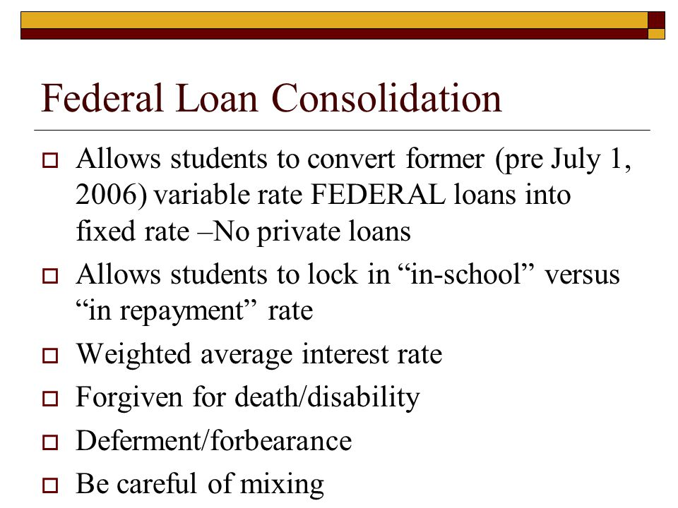 Federal Loan Consolidation  Allows students to convert former (pre July 1, 2006) variable rate FEDERAL loans into fixed rate –No private loans  Allows students to lock in in-school versus in repayment rate  Weighted average interest rate  Forgiven for death/disability  Deferment/forbearance  Be careful of mixing
