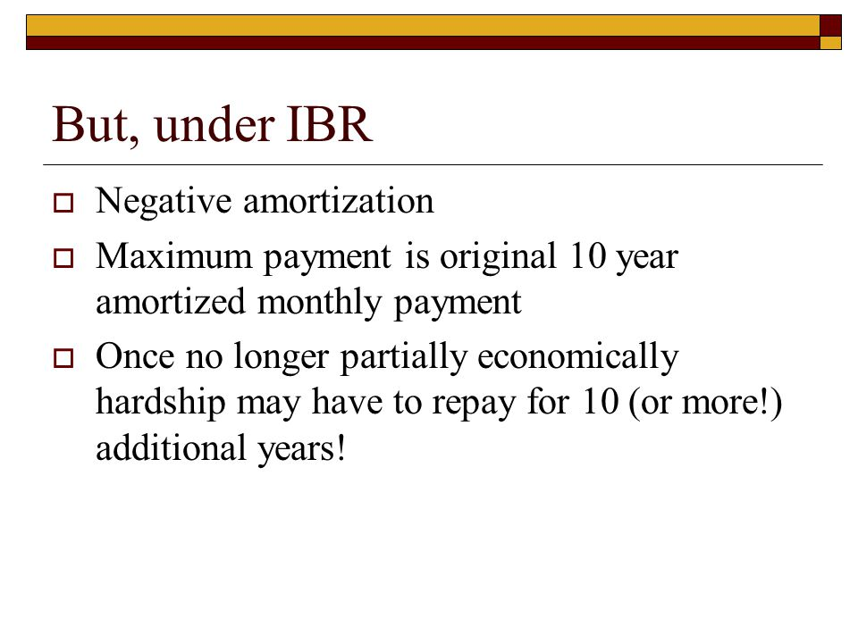 But, under IBR  Negative amortization  Maximum payment is original 10 year amortized monthly payment  Once no longer partially economically hardshi