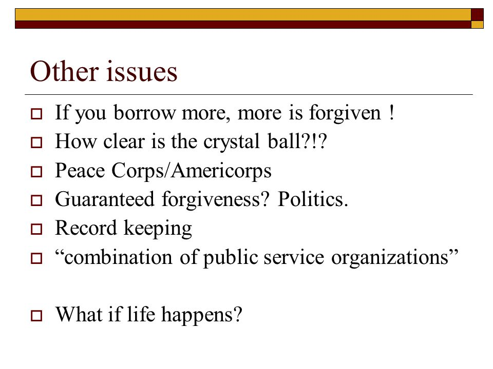 Other issues  If you borrow more, more is forgiven !  How clear is the crystal ball?!?  Peace Corps/Americorps  Guaranteed forgiveness? Politics.