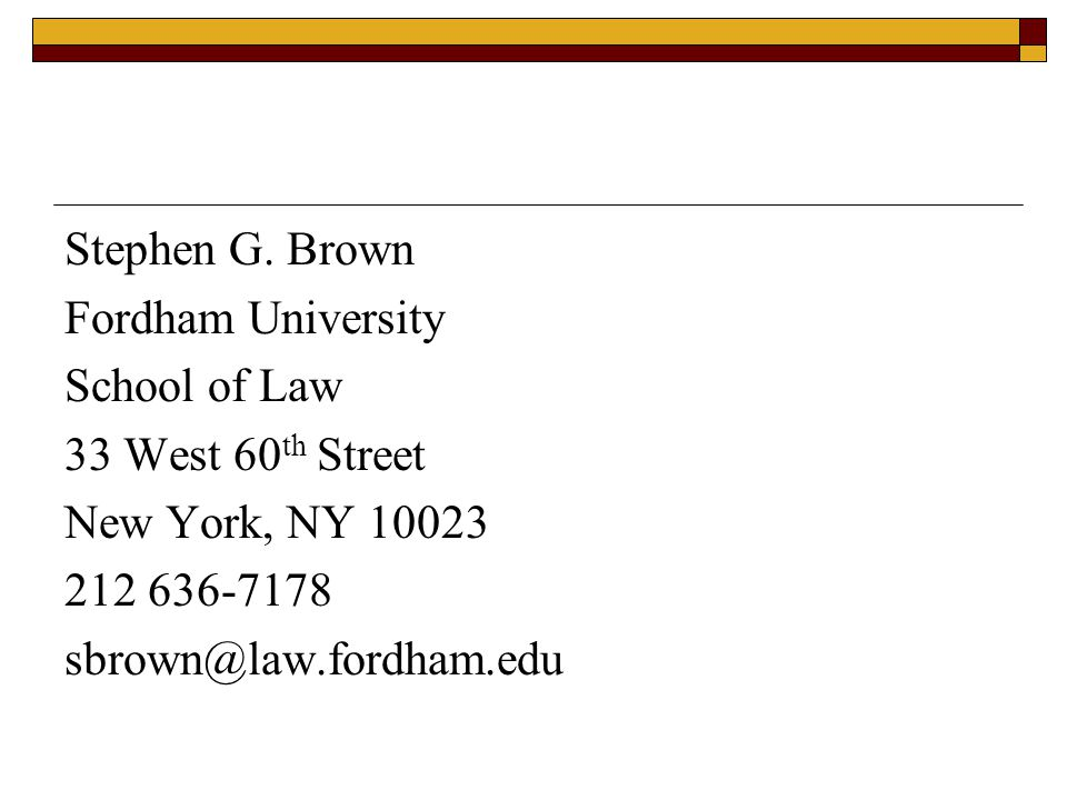 Stephen G. Brown Fordham University School of Law 33 West 60 th Street New York, NY 10023 212 636-7178 sbrown@law.fordham.edu