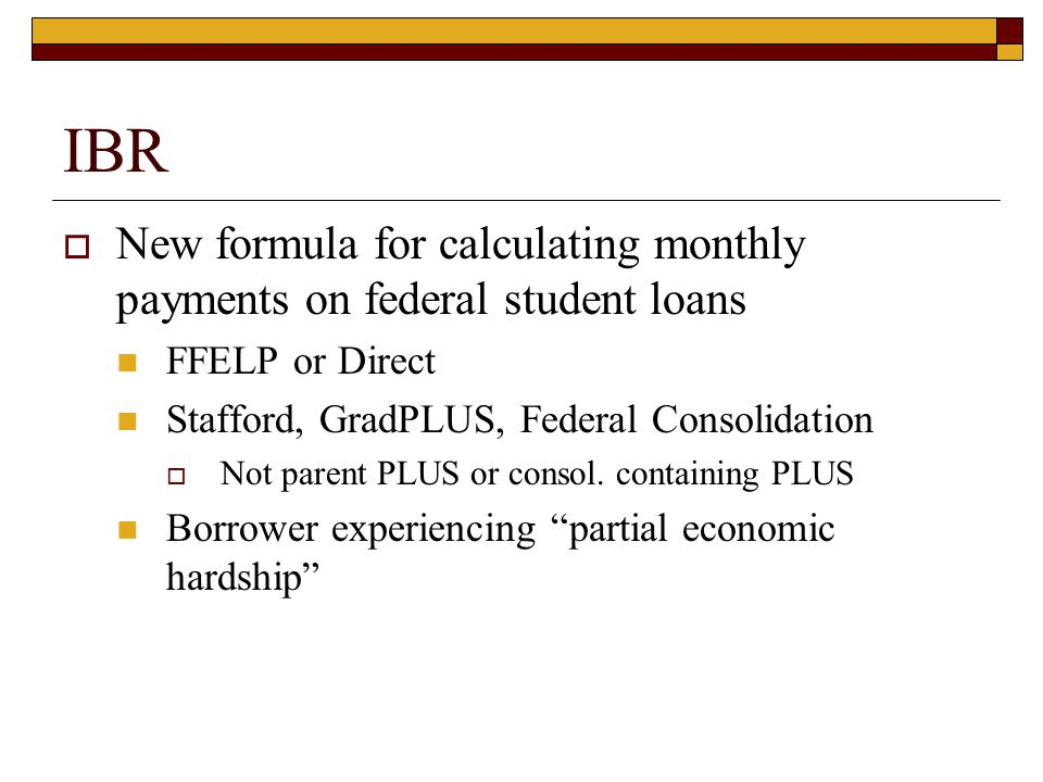 IBR  New formula for calculating monthly payments on federal student loans FFELP or Direct Stafford, GradPLUS, Federal Consolidation  Not parent PLU