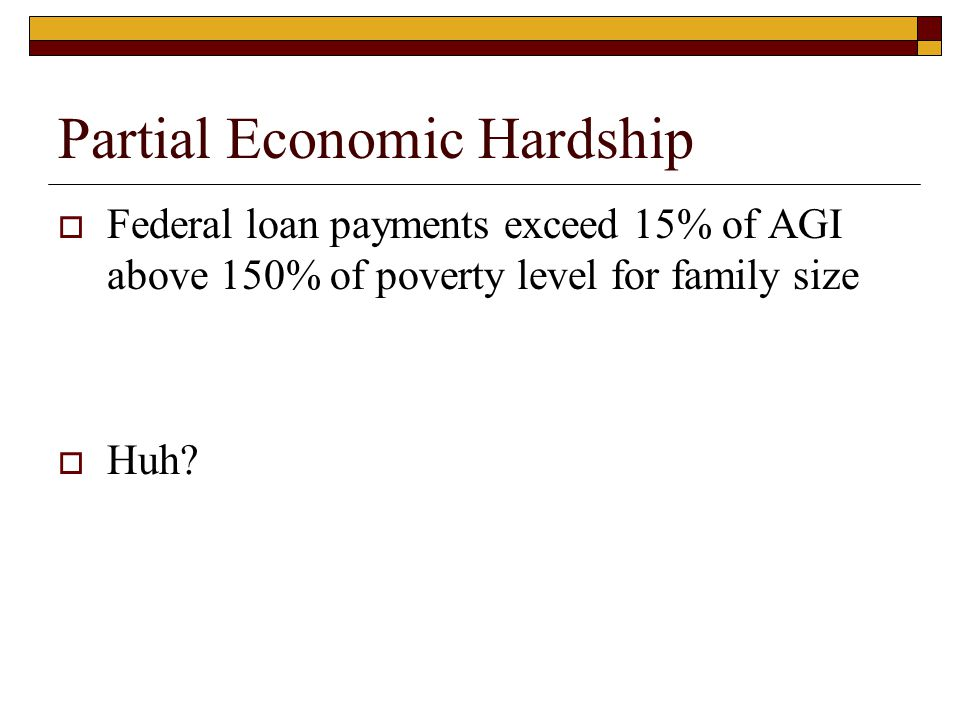 Partial Economic Hardship  Federal loan payments exceed 15% of AGI above 150% of poverty level for family size  Huh