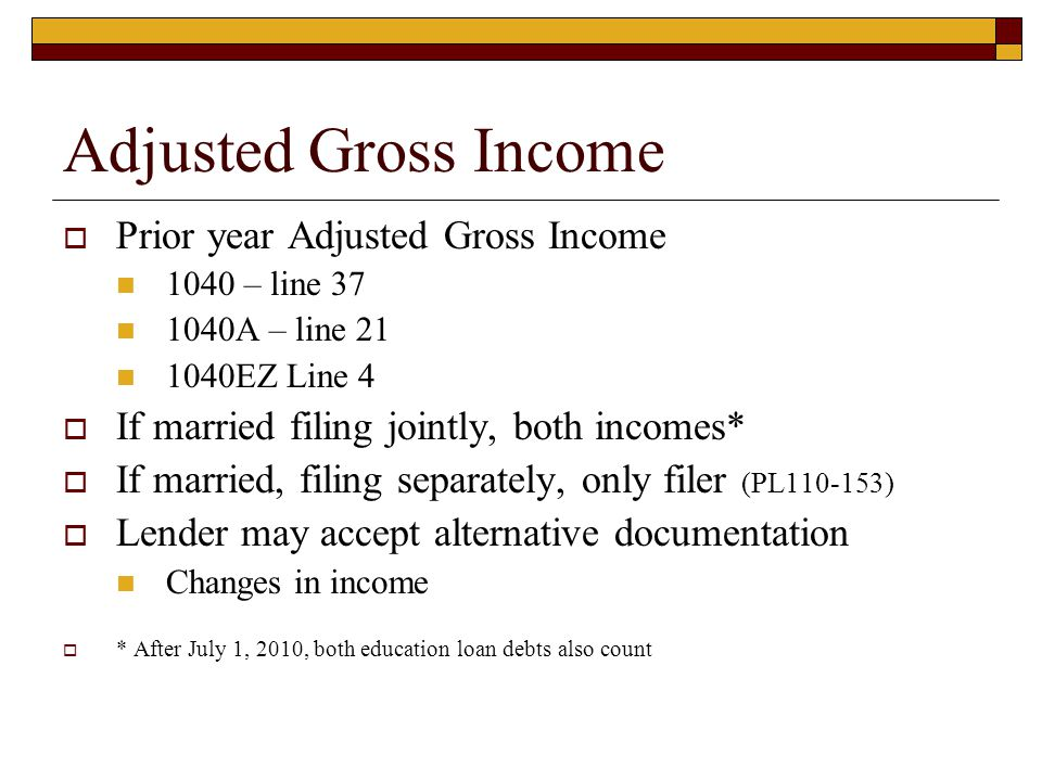 Adjusted Gross Income  Prior year Adjusted Gross Income 1040 – line 37 1040A – line 21 1040EZ Line 4  If married filing jointly, both incomes*  If