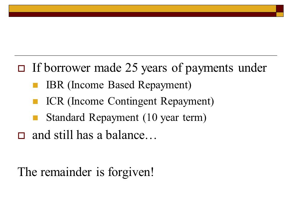  If borrower made 25 years of payments under IBR (Income Based Repayment) ICR (Income Contingent Repayment) Standard Repayment (10 year term)  and s