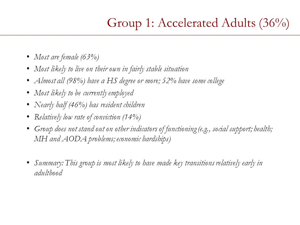 Group 1: Accelerated Adults (36%) Most are female (63%) Most likely to live on their own in fairly stable situation Almost all (98%) have a HS degree or more; 52% have some college Most likely to be currently employed Nearly half (46%) has resident children Relatively low rate of conviction (14%) Group does not stand out on other indicators of functioning (e.g., social support; health; MH and AODA problems; economic hardships) Summary: This group is most likely to have made key transitions relatively early in adulthood