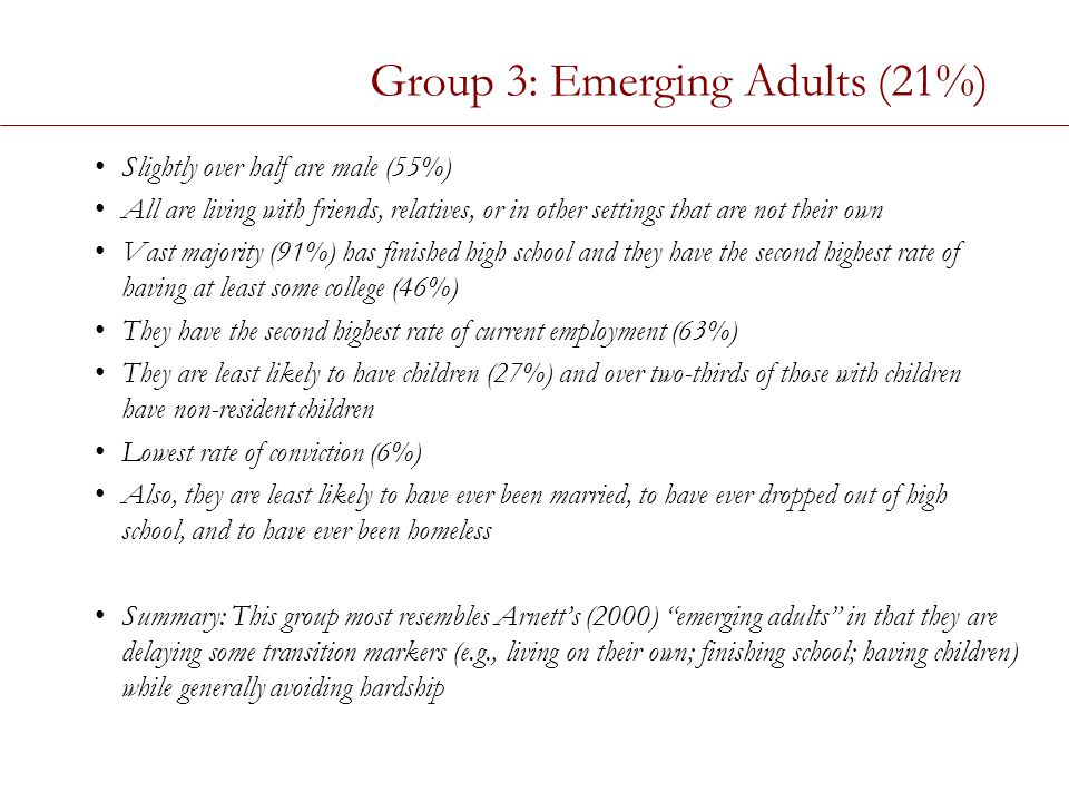 Group 3: Emerging Adults (21%) Slightly over half are male (55%) All are living with friends, relatives, or in other settings that are not their own Vast majority (91%) has finished high school and they have the second highest rate of having at least some college (46%) They have the second highest rate of current employment (63%) They are least likely to have children (27%) and over two-thirds of those with children have non-resident children Lowest rate of conviction (6%) Also, they are least likely to have ever been married, to have ever dropped out of high school, and to have ever been homeless Summary: This group most resembles Arnett's (2000) emerging adults in that they are delaying some transition markers (e.g., living on their own; finishing school; having children) while generally avoiding hardship