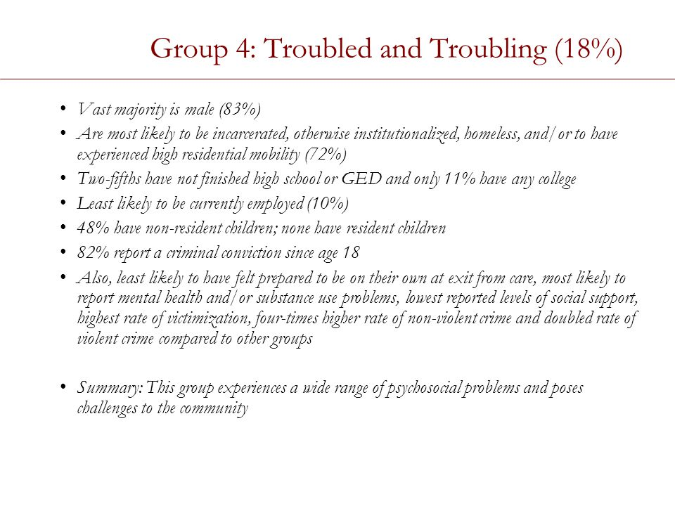 Group 4: Troubled and Troubling (18%) Vast majority is male (83%) Are most likely to be incarcerated, otherwise institutionalized, homeless, and/or to have experienced high residential mobility (72%) Two-fifths have not finished high school or GED and only 11% have any college Least likely to be currently employed (10%) 48% have non-resident children; none have resident children 82% report a criminal conviction since age 18 Also, least likely to have felt prepared to be on their own at exit from care, most likely to report mental health and/or substance use problems, lowest reported levels of social support, highest rate of victimization, four-times higher rate of non-violent crime and doubled rate of violent crime compared to other groups Summary: This group experiences a wide range of psychosocial problems and poses challenges to the community