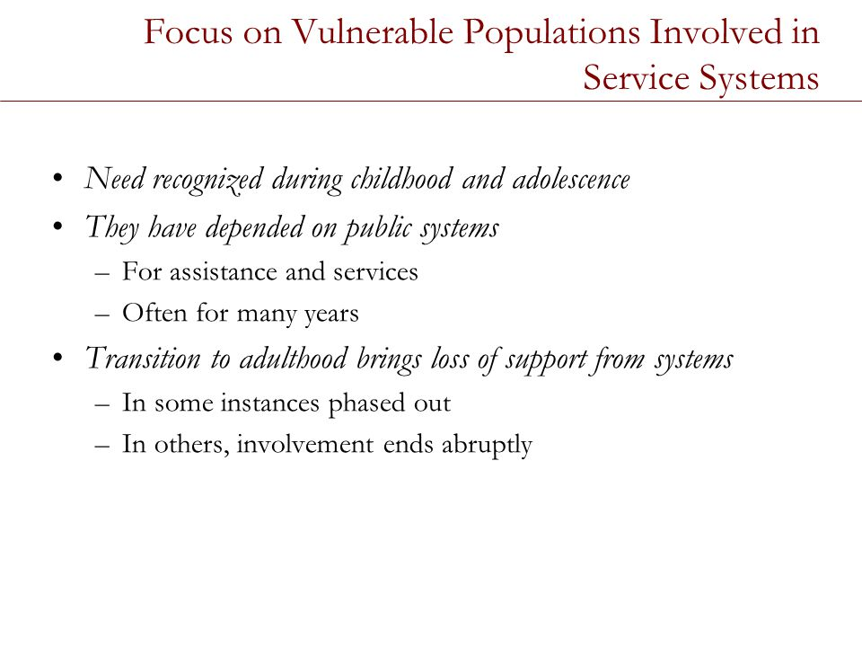 Focus on Vulnerable Populations Involved in Service Systems Need recognized during childhood and adolescence They have depended on public systems –For assistance and services –Often for many years Transition to adulthood brings loss of support from systems –In some instances phased out –In others, involvement ends abruptly