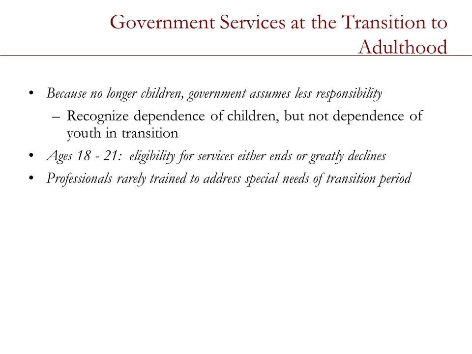 Government Services at the Transition to Adulthood Because no longer children, government assumes less responsibility –Recognize dependence of children, but not dependence of youth in transition Ages 18 - 21: eligibility for services either ends or greatly declines Professionals rarely trained to address special needs of transition period