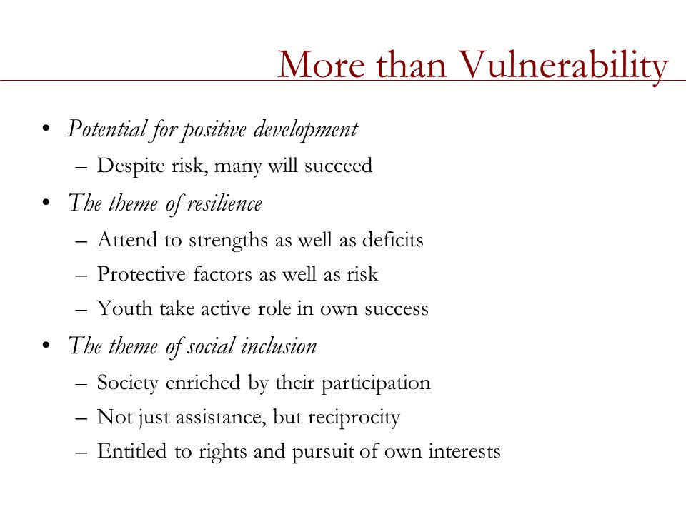 More than Vulnerability Potential for positive development –Despite risk, many will succeed The theme of resilience –Attend to strengths as well as deficits –Protective factors as well as risk –Youth take active role in own success The theme of social inclusion –Society enriched by their participation –Not just assistance, but reciprocity –Entitled to rights and pursuit of own interests