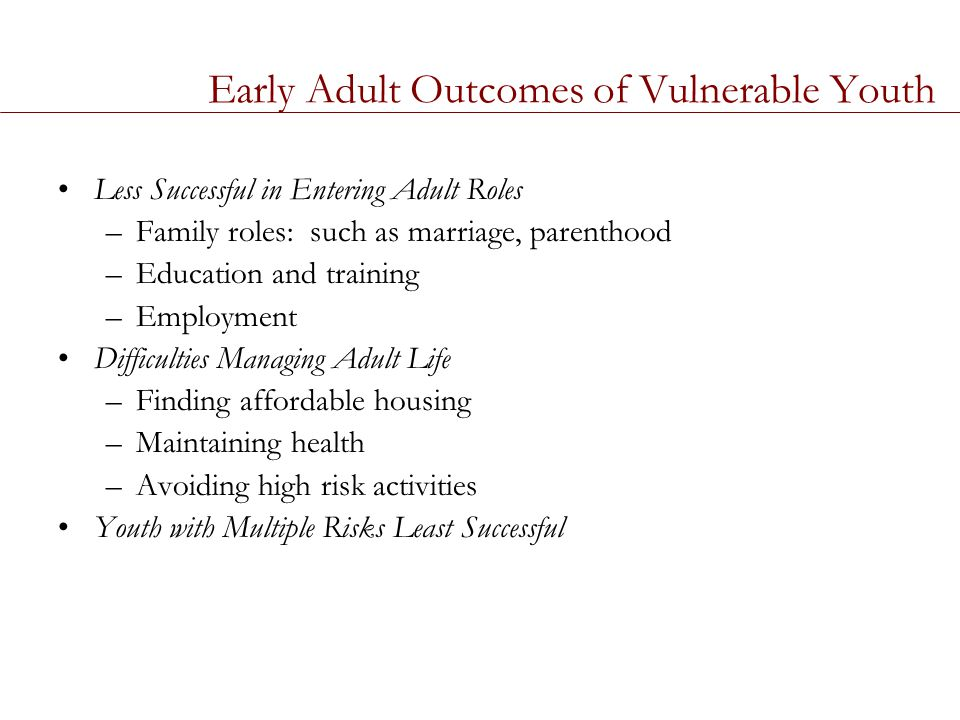 Early Adult Outcomes of Vulnerable Youth Less Successful in Entering Adult Roles –Family roles: such as marriage, parenthood –Education and training –Employment Difficulties Managing Adult Life –Finding affordable housing –Maintaining health –Avoiding high risk activities Youth with Multiple Risks Least Successful