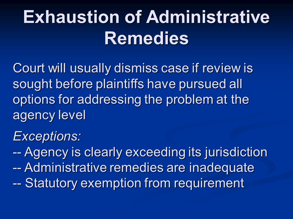 Exhaustion of Administrative Remedies Court will usually dismiss case if review is sought before plaintiffs have pursued all options for addressing the problem at the agency level Exceptions: -- Agency is clearly exceeding its jurisdiction -- Administrative remedies are inadequate -- Statutory exemption from requirement