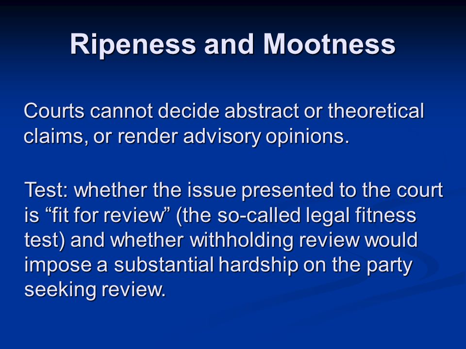 Ripeness and Mootness Courts cannot decide abstract or theoretical claims, or render advisory opinions. Test: whether the issue presented to the court