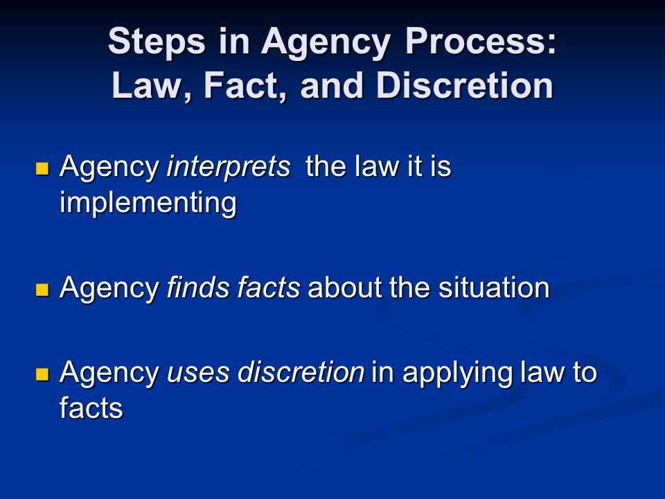 Steps in Agency Process: Law, Fact, and Discretion Agency interprets the law it is implementing Agency interprets the law it is implementing Agency finds facts about the situation Agency finds facts about the situation Agency uses discretion in applying law to facts Agency uses discretion in applying law to facts