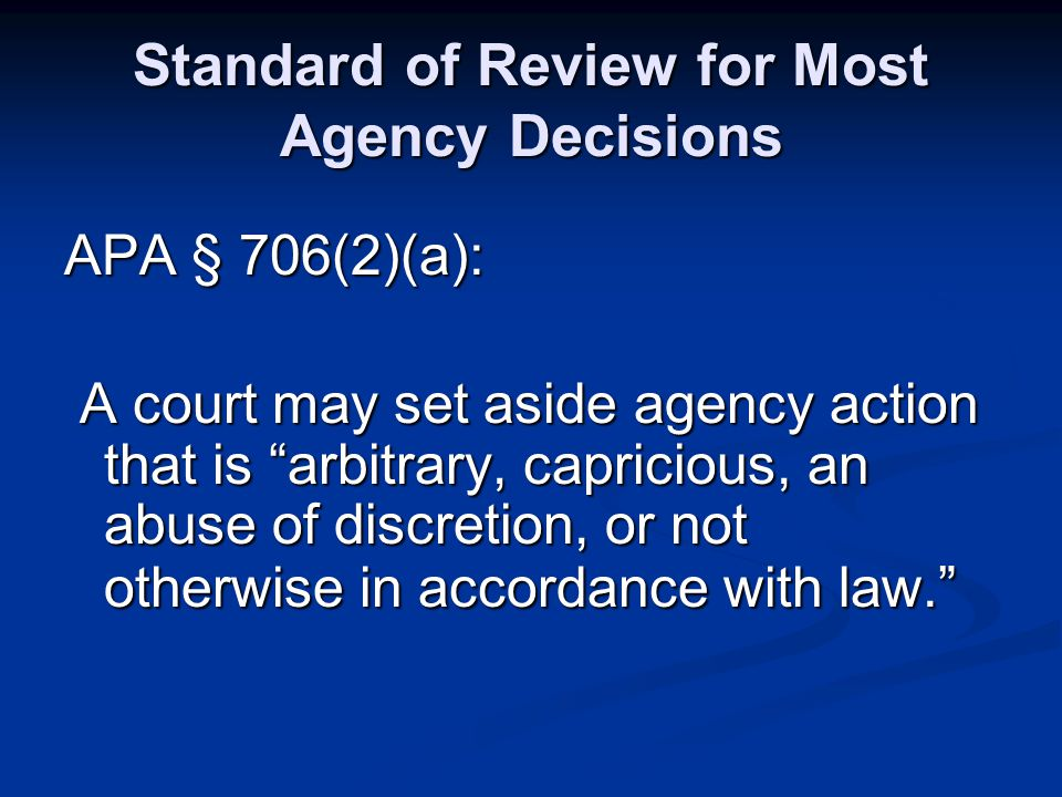"""Standard of Review for Most Agency Decisions APA § 706(2)(a): A court may set aside agency action that is """"arbitrary, capricious, an abuse of discreti"""