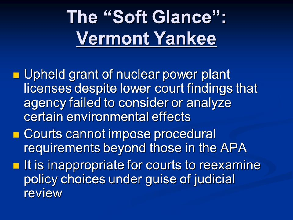 The Soft Glance : Vermont Yankee Upheld grant of nuclear power plant licenses despite lower court findings that agency failed to consider or analyze certain environmental effects Upheld grant of nuclear power plant licenses despite lower court findings that agency failed to consider or analyze certain environmental effects Courts cannot impose procedural requirements beyond those in the APA Courts cannot impose procedural requirements beyond those in the APA It is inappropriate for courts to reexamine policy choices under guise of judicial review It is inappropriate for courts to reexamine policy choices under guise of judicial review