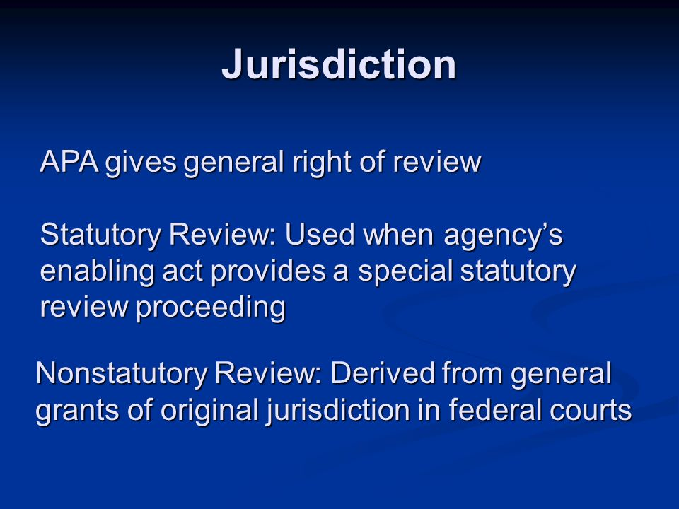 Jurisdiction APA gives general right of review Statutory Review: Used when agency's enabling act provides a special statutory review proceeding Nonstatutory Review: Derived from general grants of original jurisdiction in federal courts