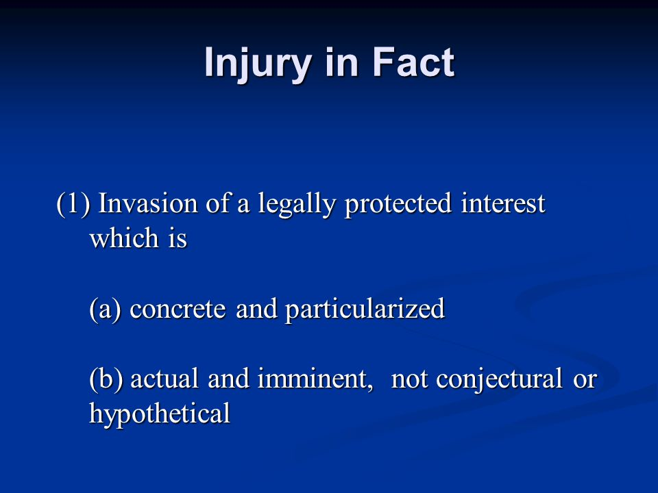 Injury in Fact (1) Invasion of a legally protected interest which is (a) concrete and particularized (b) actual and imminent, not conjectural or hypothetical