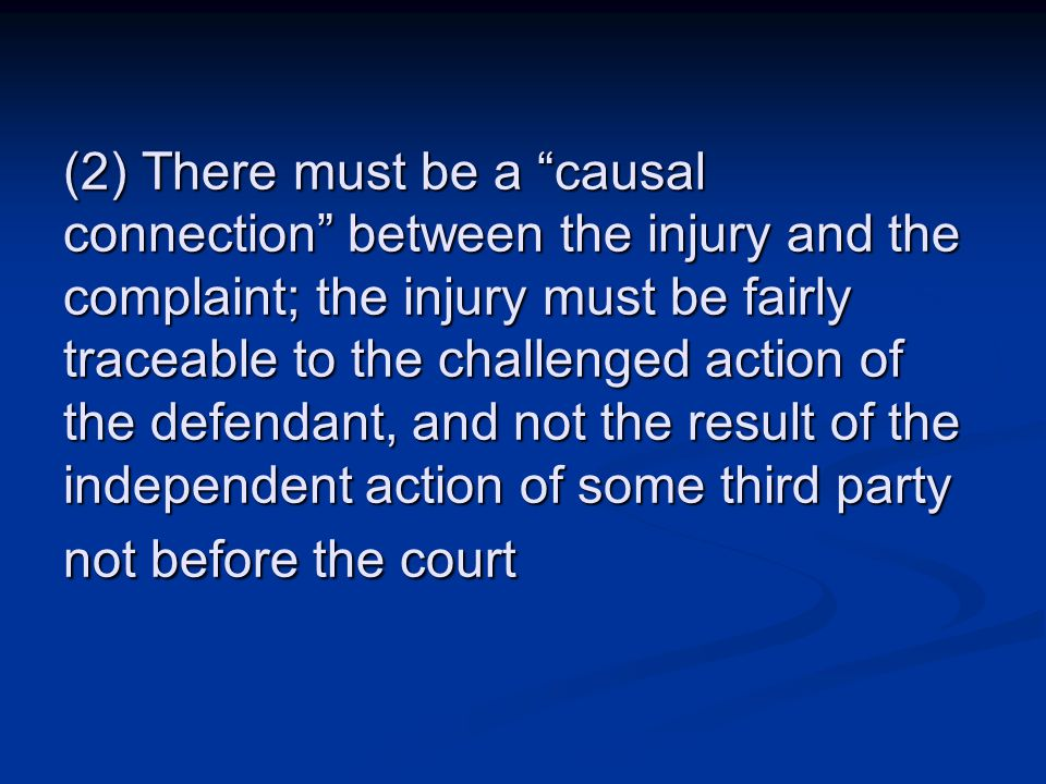 (2) There must be a causal connection between the injury and the complaint; the injury must be fairly traceable to the challenged action of the defendant, and not the result of the independent action of some third party not before the court
