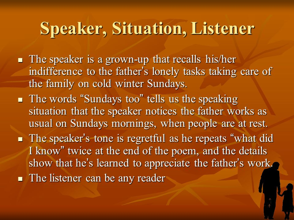 Speaker, Situation, Listener The speaker is a grown-up that recalls his/her indifference to the father ' s lonely tasks taking care of the family on c