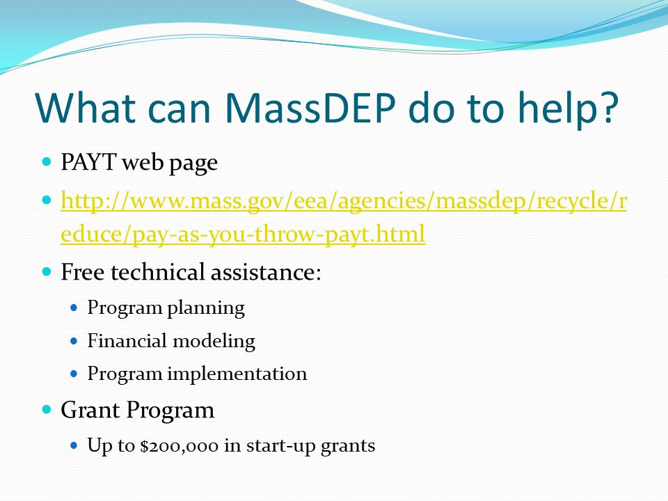 What can MassDEP do to help? PAYT web page http://www.mass.gov/eea/agencies/massdep/recycle/r educe/pay-as-you-throw-payt.html http://www.mass.gov/eea