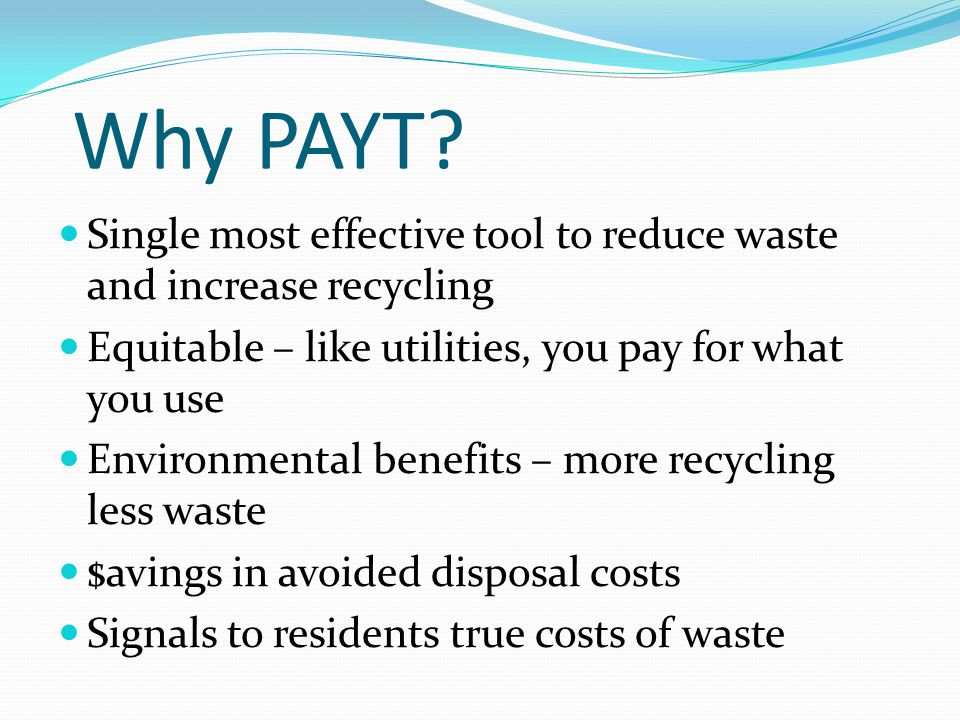 Why PAYT? Single most effective tool to reduce waste and increase recycling Equitable – like utilities, you pay for what you use Environmental benefit