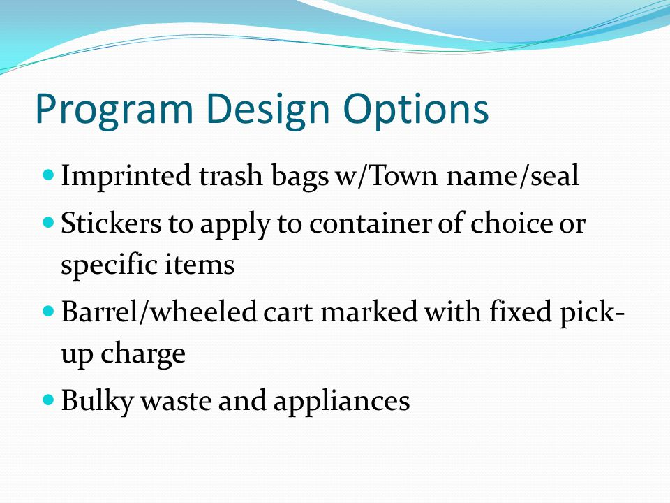 Program Design Options Imprinted trash bags w/Town name/seal Stickers to apply to container of choice or specific items Barrel/wheeled cart marked with fixed pick- up charge Bulky waste and appliances