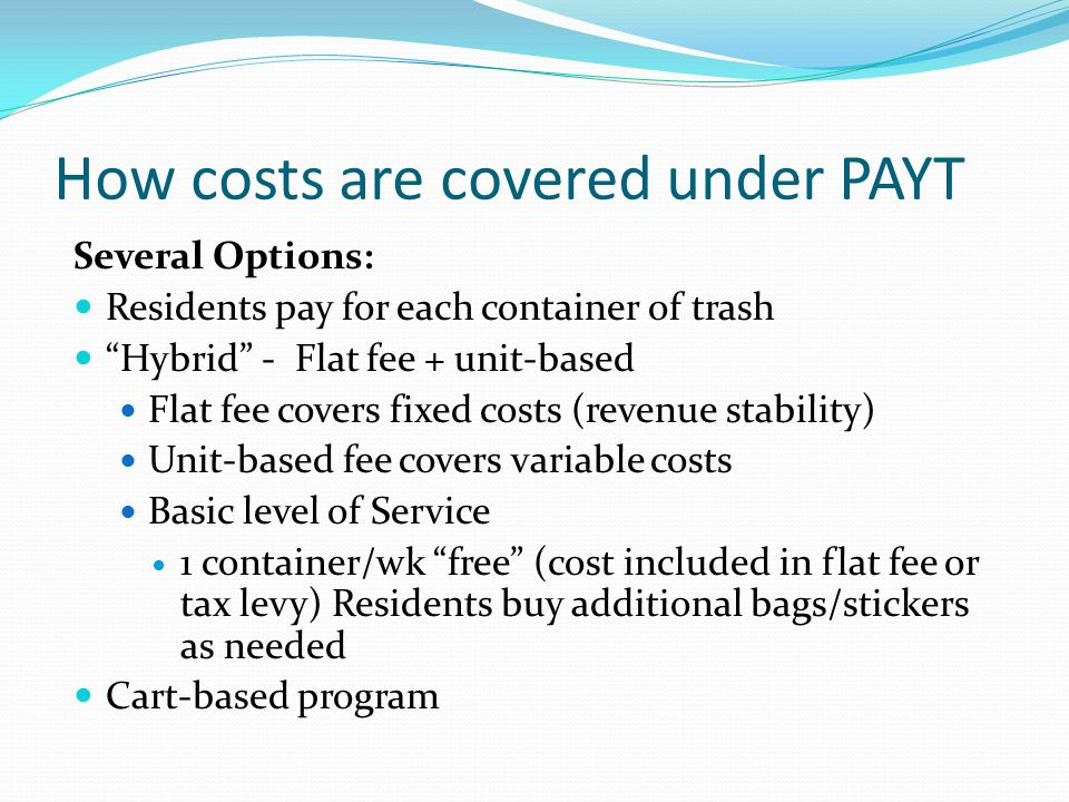 How costs are covered under PAYT Several Options: Residents pay for each container of trash Hybrid - Flat fee + unit-based Flat fee covers fixed costs (revenue stability) Unit-based fee covers variable costs Basic level of Service 1 container/wk free (cost included in flat fee or tax levy) Residents buy additional bags/stickers as needed Cart-based program