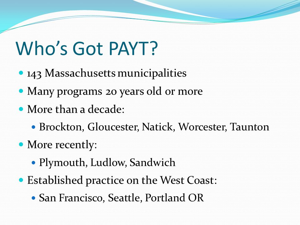Who's Got PAYT? 143 Massachusetts municipalities Many programs 20 years old or more More than a decade: Brockton, Gloucester, Natick, Worcester, Taunt