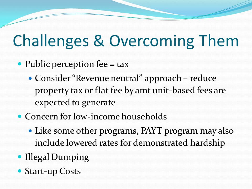 Challenges & Overcoming Them Public perception fee = tax Consider Revenue neutral approach – reduce property tax or flat fee by amt unit-based fees are expected to generate Concern for low-income households Like some other programs, PAYT program may also include lowered rates for demonstrated hardship Illegal Dumping Start-up Costs