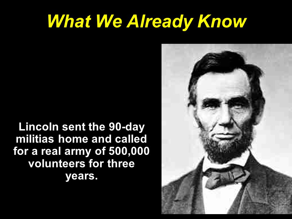 What We Already Know Lincoln sent the 90-day militias home and called for a real army of 500,000 volunteers for three years.