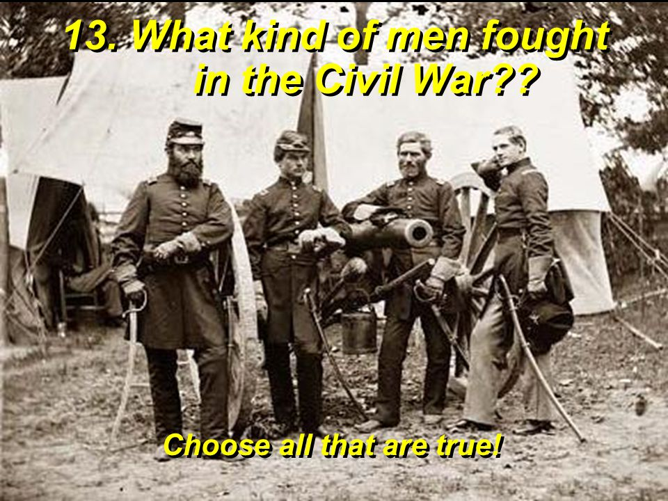 13. What kind of men fought in the Civil War?? Choose all that are true!