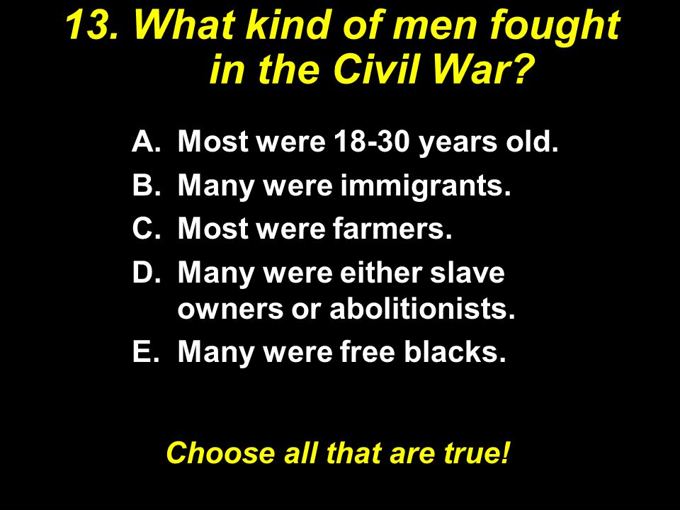 13.What kind of men fought in the Civil War. A.Most were 18-30 years old.