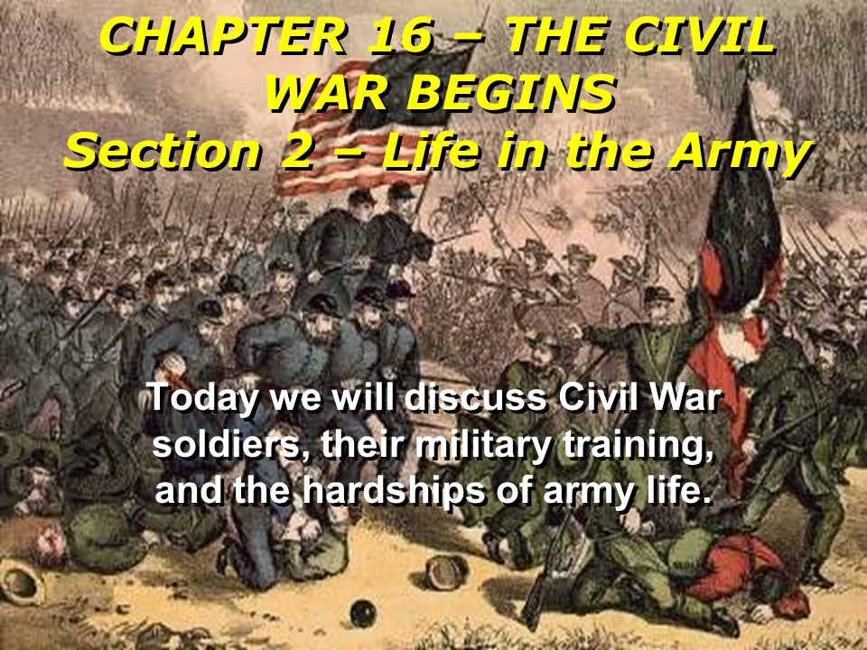 CHAPTER 16 – THE CIVIL WAR BEGINS Section 2 – Life in the Army Today we will discuss Civil War soldiers, their military training, and the hardships of army life.