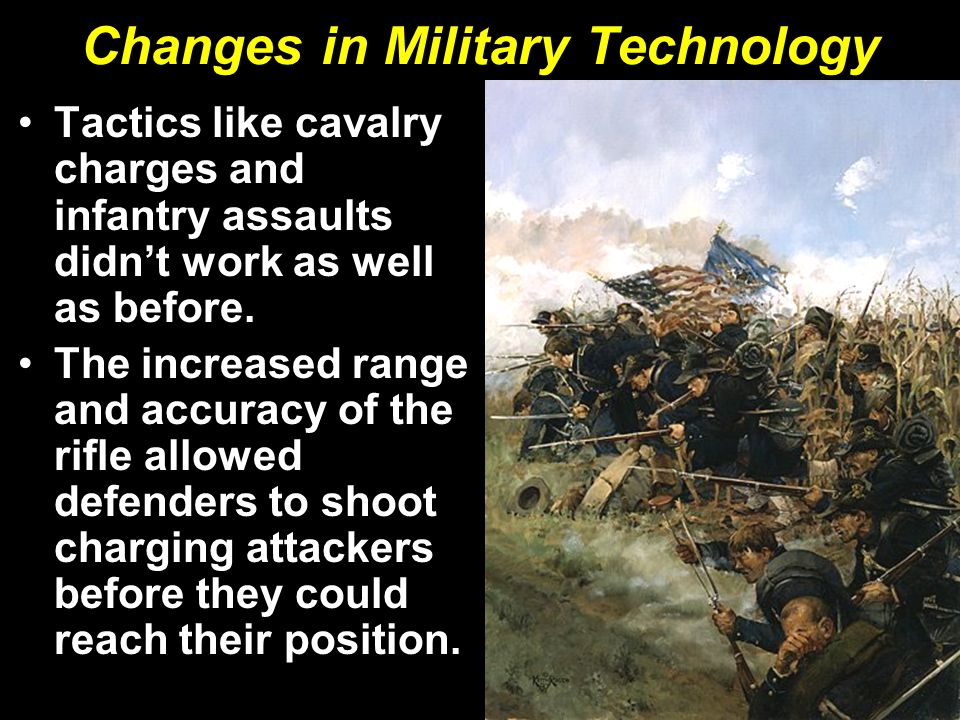 Changes in Military Technology Tactics like cavalry charges and infantry assaults didn't work as well as before. The increased range and accuracy of t