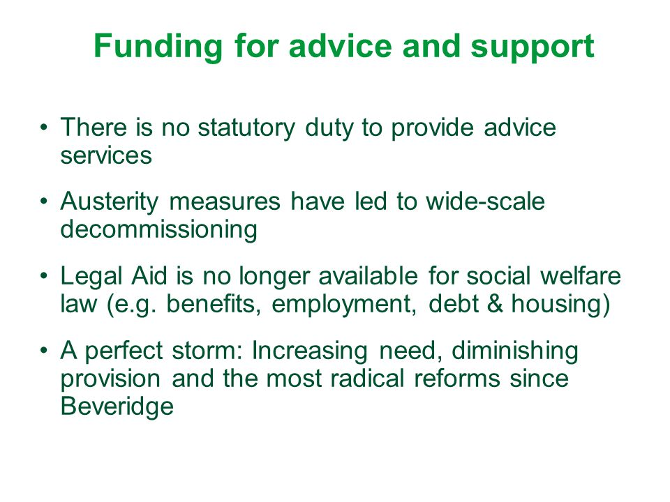 Funding for advice and support There is no statutory duty to provide advice services Austerity measures have led to wide-scale decommissioning Legal A