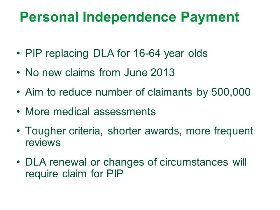 Personal Independence Payment PIP replacing DLA for 16-64 year olds No new claims from June 2013 Aim to reduce number of claimants by 500,000 More med