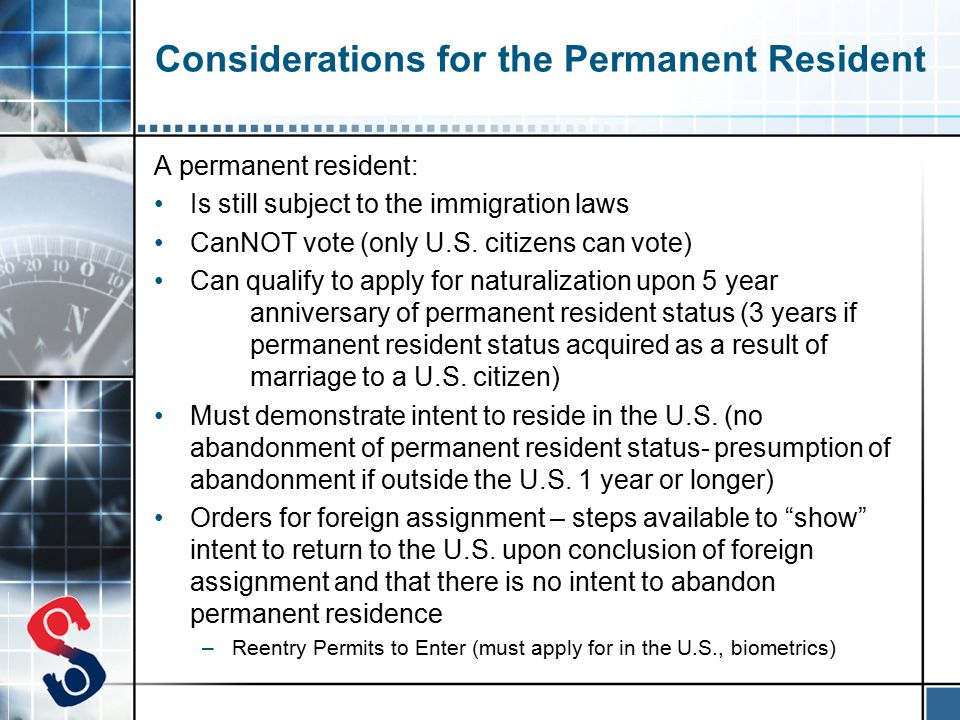 Considerations for the Permanent Resident A permanent resident: Is still subject to the immigration laws CanNOT vote (only U.S.