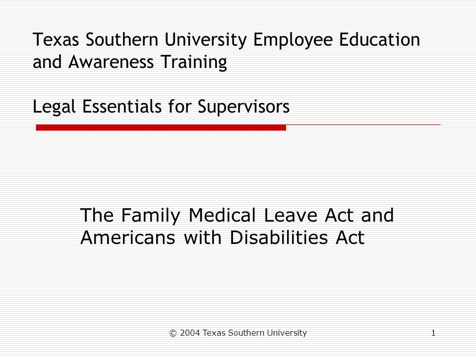 © 2004 Texas Southern University1 Texas Southern University Employee Education and Awareness Training Legal Essentials for Supervisors The Family Medical Leave Act and Americans with Disabilities Act