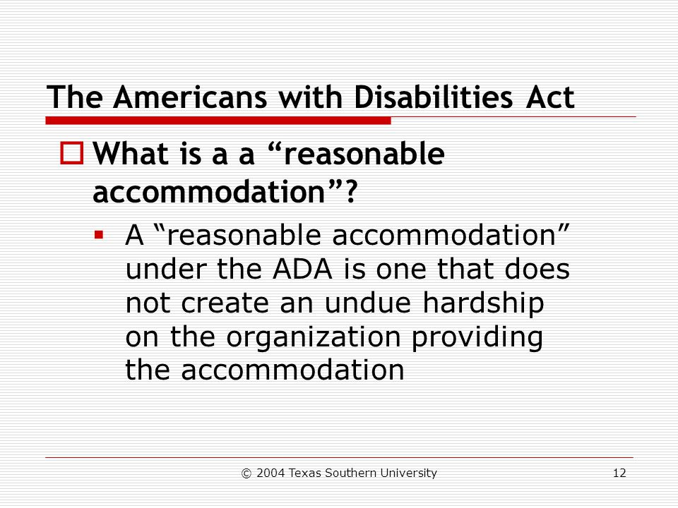 © 2004 Texas Southern University12 The Americans with Disabilities Act  What is a a reasonable accommodation .