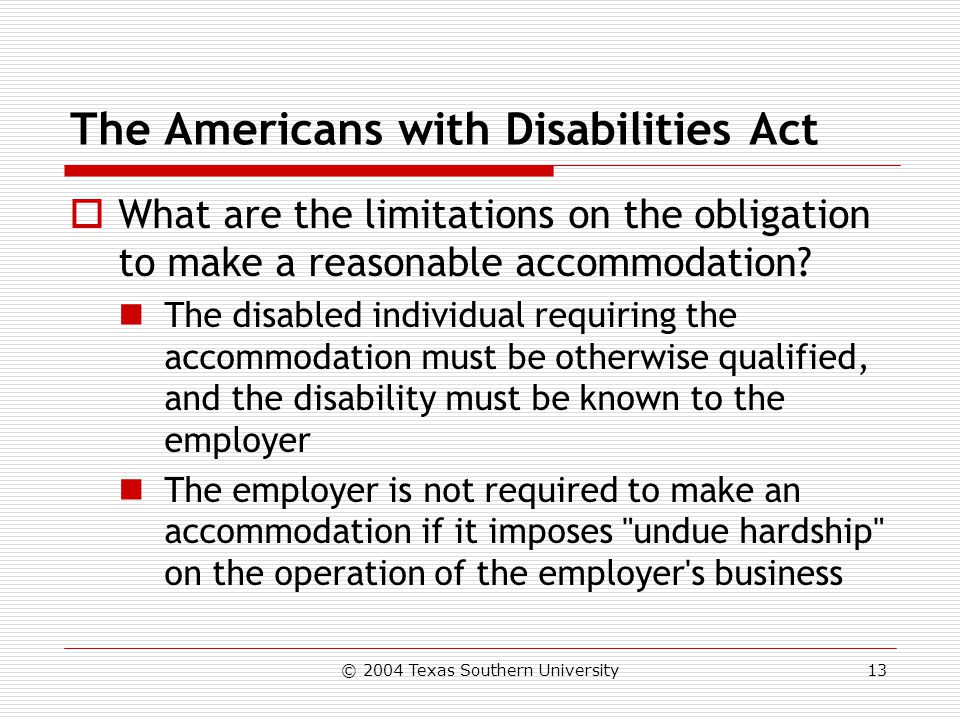© 2004 Texas Southern University13 The Americans with Disabilities Act  What are the limitations on the obligation to make a reasonable accommodation.