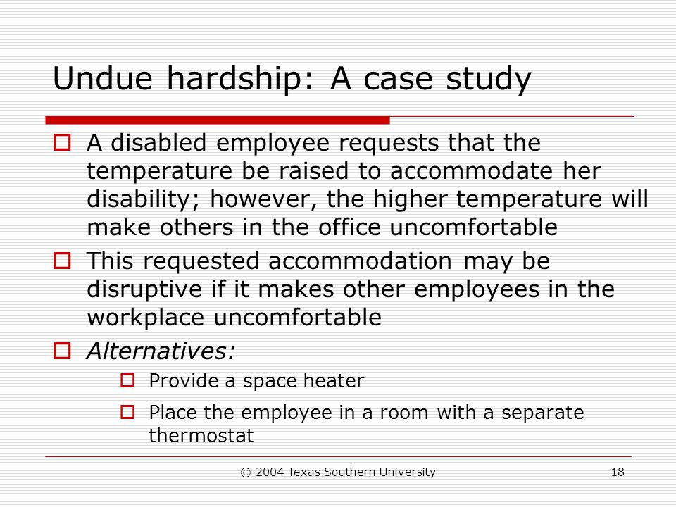 © 2004 Texas Southern University18 Undue hardship: A case study  A disabled employee requests that the temperature be raised to accommodate her disability; however, the higher temperature will make others in the office uncomfortable  This requested accommodation may be disruptive if it makes other employees in the workplace uncomfortable  Alternatives:  Provide a space heater  Place the employee in a room with a separate thermostat