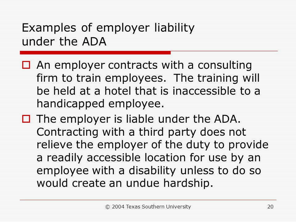 © 2004 Texas Southern University20 Examples of employer liability under the ADA  An employer contracts with a consulting firm to train employees.