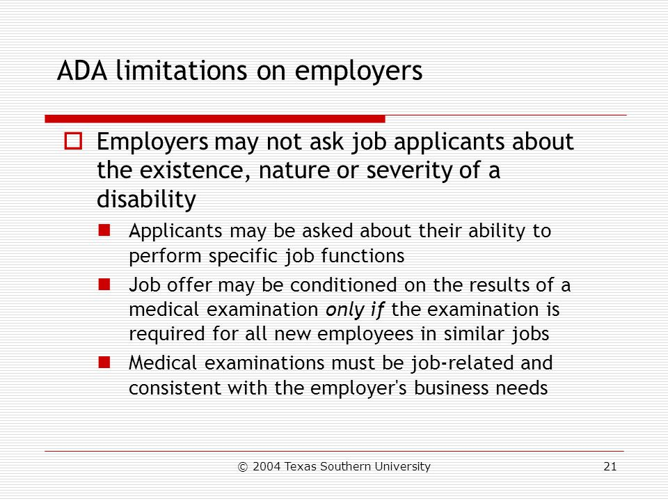 © 2004 Texas Southern University21 ADA limitations on employers  Employers may not ask job applicants about the existence, nature or severity of a disability Applicants may be asked about their ability to perform specific job functions Job offer may be conditioned on the results of a medical examination only if the examination is required for all new employees in similar jobs Medical examinations must be job-related and consistent with the employer s business needs