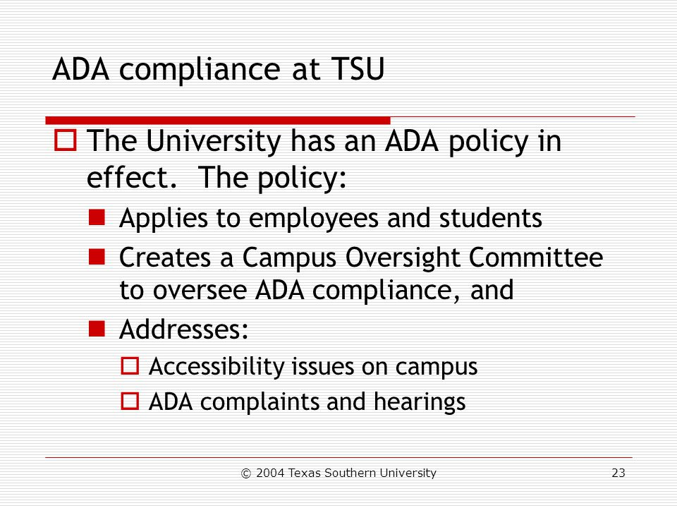 © 2004 Texas Southern University23 ADA compliance at TSU  The University has an ADA policy in effect.