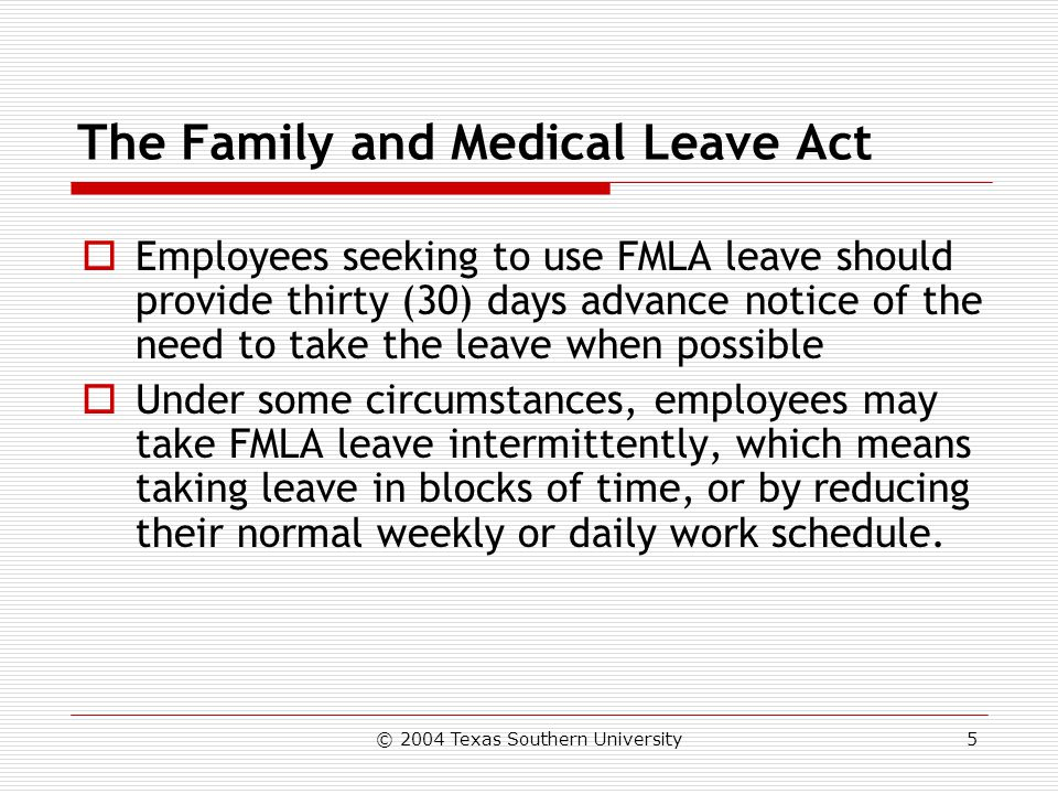 © 2004 Texas Southern University6 The Family and Medical Leave Act  Covered employers must maintain group health insurance coverage for an employee on FMLA leave whenever such insurance was provided before the leave was taken and on the same terms as if the employee had continued to work.