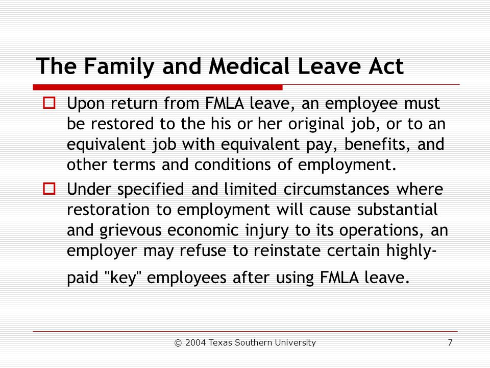 © 2004 Texas Southern University7 The Family and Medical Leave Act  Upon return from FMLA leave, an employee must be restored to the his or her original job, or to an equivalent job with equivalent pay, benefits, and other terms and conditions of employment.