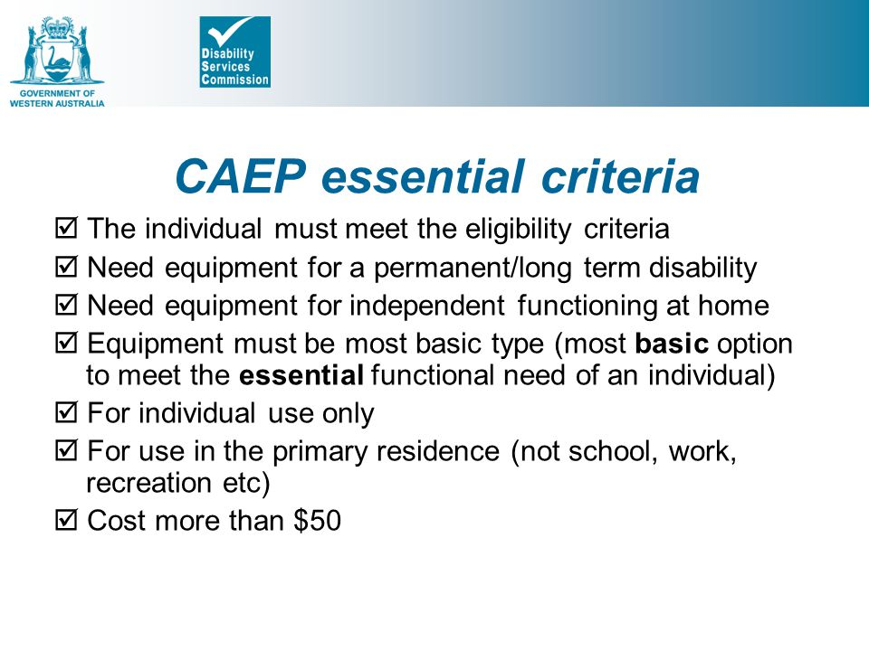 CAEP essential criteria  The individual must meet the eligibility criteria  Need equipment for a permanent/long term disability  Need equipment for independent functioning at home  Equipment must be most basic type (most basic option to meet the essential functional need of an individual)  For individual use only  For use in the primary residence (not school, work, recreation etc)  Cost more than $50
