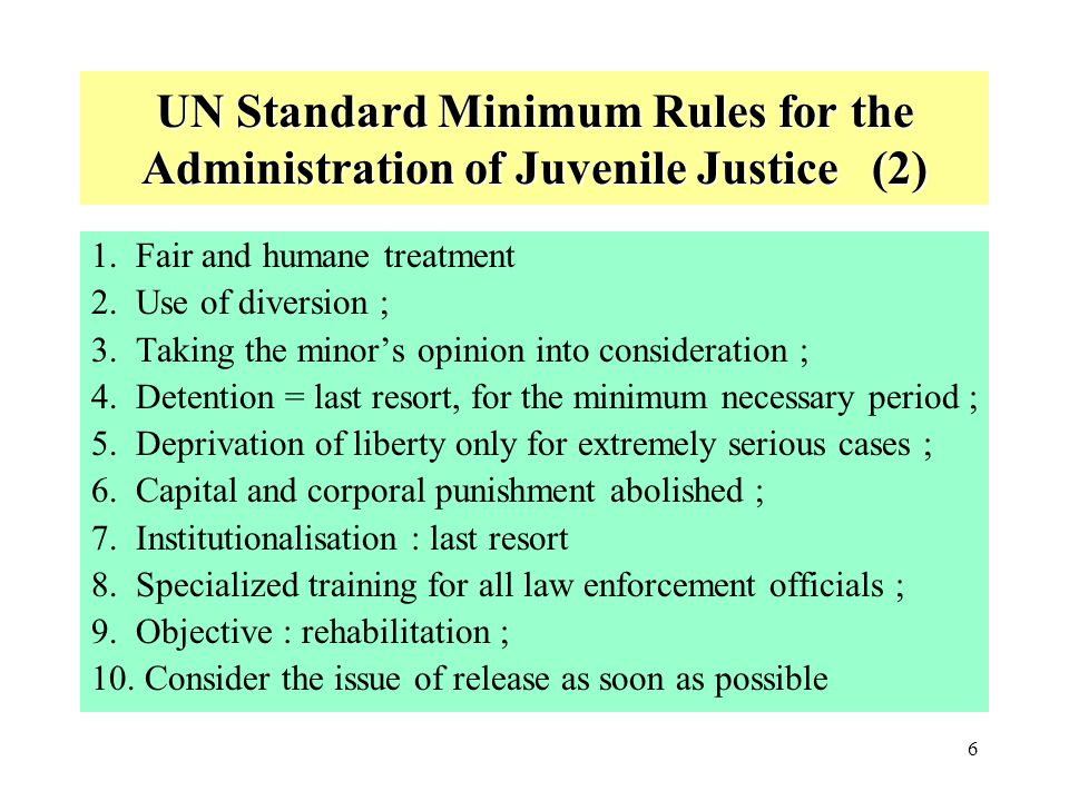 7 United Nations Rules for the Protection of Juveniles deprived of their Liberty (1) Definition : any person under the age of 18, under deprivation of liberty, i.e.